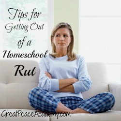 Tips for Getting out of a Homeschool Rut. | Great Peace Academy