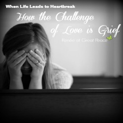 The challenge of love is grief. When life leads to heartbreak. | Renée at Great Peace