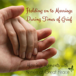 Holding onto Marriage During Times of Grief   Marriage Moments with Renée at Great Peace