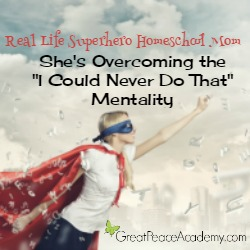"""Real Life Superhero Homeschool Mom: She's overcoming the """"I Could Never Do That Mentality"""" 