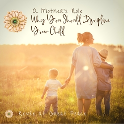 A Mother's Role, Why You Should Discipline Your Child | Renée at Great Peace