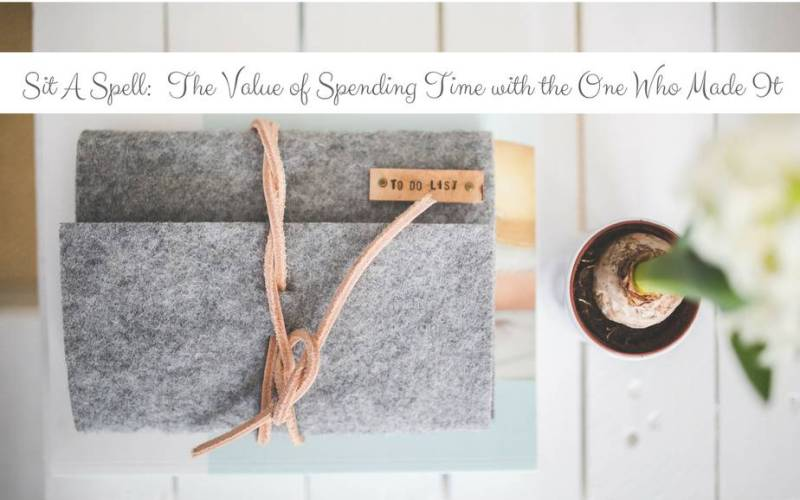 Sit A Spell : The Value of Spending Time With The One Who Made It