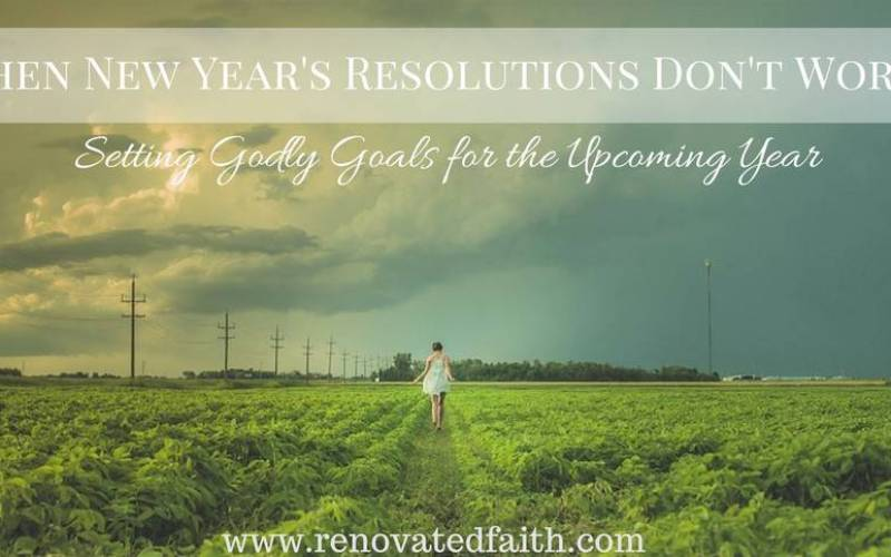 When New Year's Resolutions Don't Work : Setting Godly Goals for the Upcoming Year
