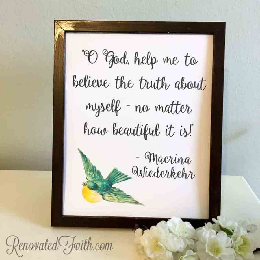 "FREE PRINTABLE - ""O God, help me to believe the truth about myself - no matter how beautiful it is."" - Macrina Wiederkehr - Coping When Your Child Has A Long-Term Illness or Disability -When Your Child Is Different - Maybe your child has a chronic illness like mine did.  Perhaps your son or daughter has special needs or a learning disability.  Or maybe they see the world a little differently.  As a mom, you might struggle with feeling your child is different.  He or she is definitely different but not for the reason you think. www.renovatedfaith.com"