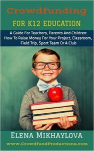 Crowdfunding For K12 Education: A Guide For Teachers, Parents And Children: How To Raise Money For Your Project, Classroom, Field Trip, Sport Team Or A Club