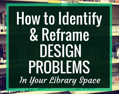 How to Identify and Reframe DESIGN PROBLEMS in your library space | When looking at our library spaces, we can often intuitively tell when something is wrong. By identifying these problems and reframing them in a way that focuses on their effects on students, we can advocate for change.