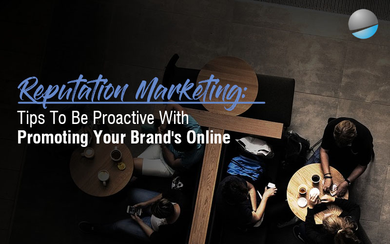 Reputation Marketing: Tips To Be Proactive When Promoting Your Brand's Online