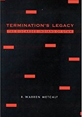 Termination's Legacy: The Discarded Indians of Utah by R. Warren Metcalf