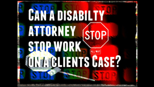 Can My Disability Attorney Stop Work on My Claim?
