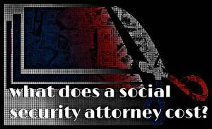How Much Does A Social Security Disability Attorney Cost?