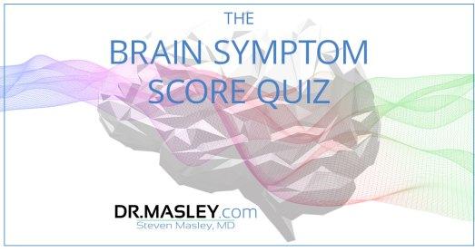 Take the Brain Symptom Score Quiz , FREE with Dr Masley 1 Take the Brain Symptom Score Quiz , FREE with Dr Masley
