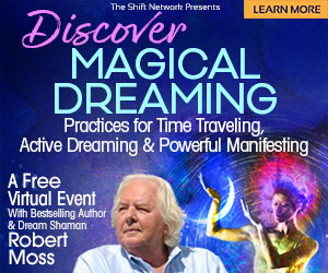 Discover Magical Dreaming: Practices for Time Traveling & much more with Robert Moss: FREE from The Shift Network 4 Discover Magical Dreaming: Practices for Time Traveling & much more with Robert Moss: FREE from The Shift Network