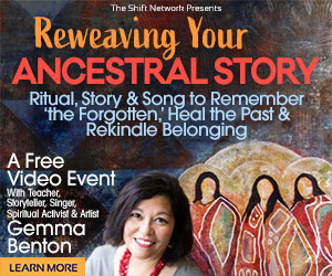 Re-weaving Your Ancestral Story: FREE with Gemma Benton from The Shift Network 4 Re-weaving Your Ancestral Story: FREE with Gemma Benton from The Shift Network