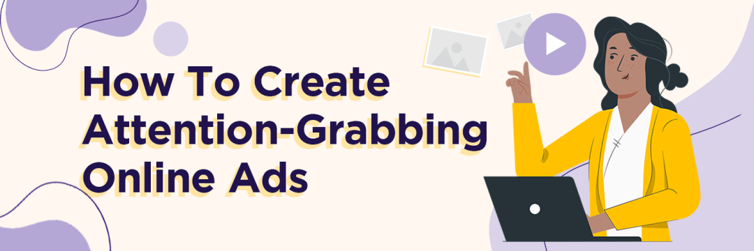 7 Creative Ways To Create Attention-Grabbing Online Ads
