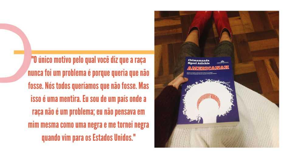 """Montagem com fundo branco, uma foto na lateral direita e uma frase em laranja. A foto traz a capa de um livro, azul royal, com o título em letras maiúsculas """"Americanah"""", e o nome da autora, em letras brancas, """"Chimamanda Ngozi Adichie"""". Logo abaixo, uma silhueta de rosto com cabelo black power, toda preenchida com a cor branca e um turbante vermelho com estampa tribal aparecem. O livro é segurado por uma mão branca, com blusa de lã branca. Pernas vestindo uma calça de alfaiataria xadrez marrom e botas vermelhas aparecem em segundo plano, em frente a um piso de madeira. Ao lado esquerdo da imagem, no fundo branco,  está um traço amarelo e o seguinte trecho em laranja: """"O único motivo pelo qual você diz que a raça nunca foi um problema é porque você não queria que fosse. Mas isso é uma mentira. Eu sou de um país onde a raça não é um problema; eu não pensava em mim mesma como uma negra e me tornei negra quando vim para os Estados Unidos""""."""