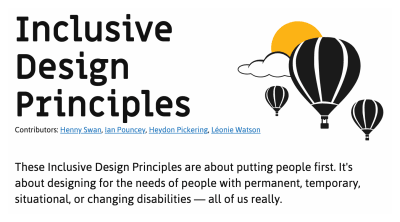 """Screenshot of the top portion of the Inclusive Design Principles website. It includes a simple illustration of three hot air balloons floating in front of a cloud and sun. It also has the intro paragraph, """"These Inclusive Design Principles are about putting people first. It's about designing for the needs of people with permanent, temporary, situational, or changing disabilities — all of us really."""" The contributors are listed as Henny Swan, Ian Pouncey, Heydon Pickering, and Léonie Watson"""