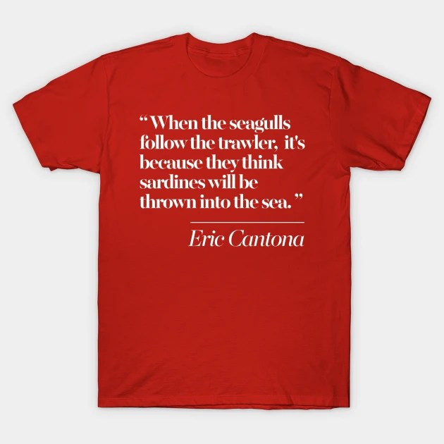 He began with this sentence when the seagulls follow the trawler,. Eric Cantona Classic Seagulls Typographic Quote Tribute Soccer Fan T Shirt Teepublic