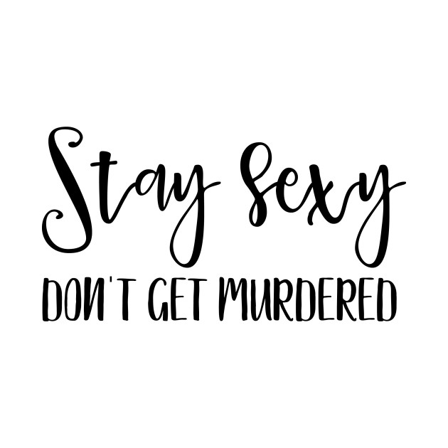 Image result for stay sexy and don't get murdered