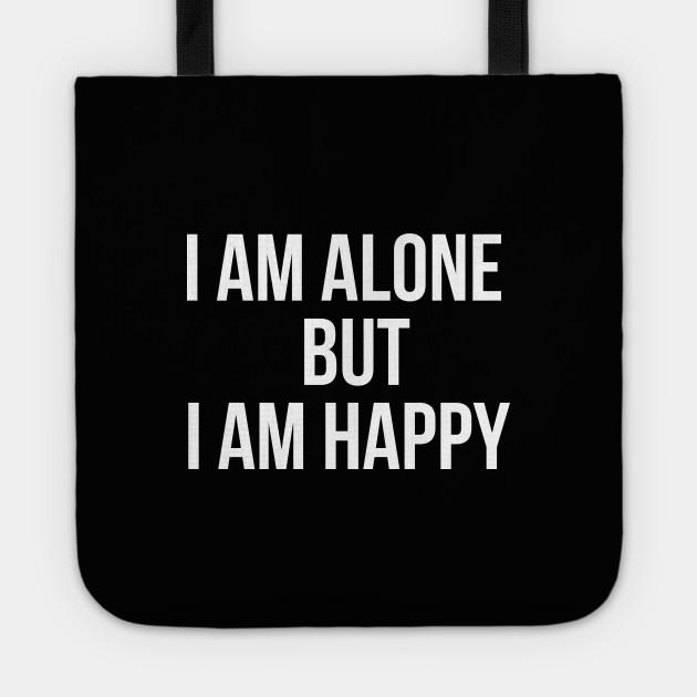 I Am Alone But I Am Happy Alone Happy Tote Teepublic