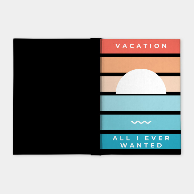 Vacation All I Ever Wanted Vacation All I Ever Wanted Notebook Teepublic