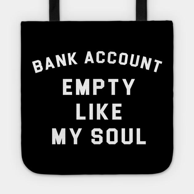 Bank Account Empty Like My Soul Broke Af Tragetasche Teepublic De