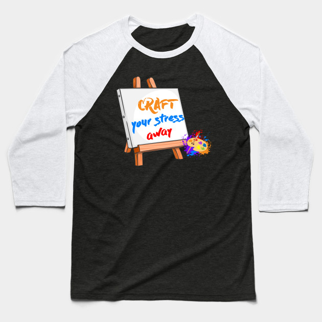 Craft Your Stress Away Sewing Painting Canvas T Shirt Crafting Baseball T Shirt Teepublic