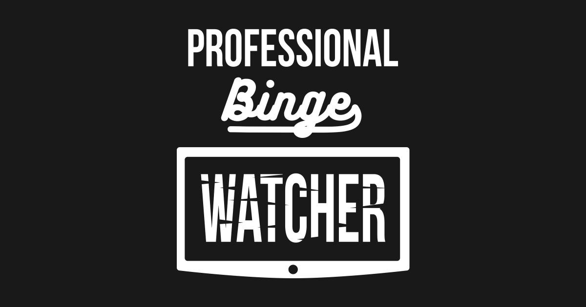 professional binge watcher by
