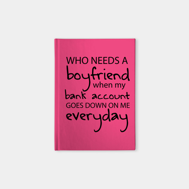 Who Needs A Boyfriend When My Bank Account Goes Down On Me Everyday Boyfriend Notebook Teepublic