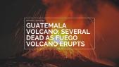 Guatemala volcano Several dead as Fuego volcano erupts
