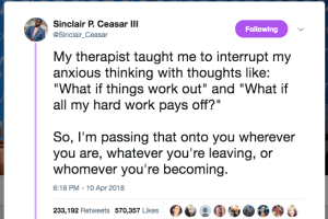 """My therapist taught me to interrupt my anxious thinking with thoughts like: """"What if things work out"""" and """"What if all my hard work pays off?"""""""