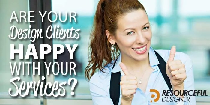 Are Your Design Clients Happy With Your Service?