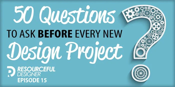 50 Questions To Ask Before Every New Design Project – RD015