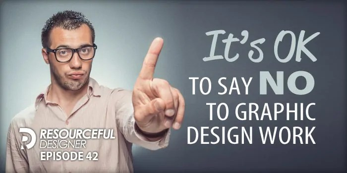 It's OK To Say NO To Graphic Design Work – RD042