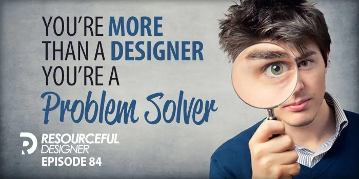 You're More Than A Designer, You're A Problem Solver – RD084