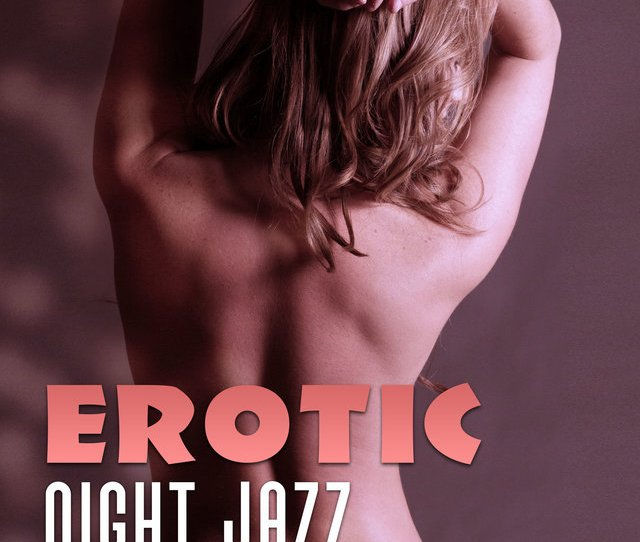 Erotic Night Jazz Calming Jazz For Sensual Night Hot Massage Chilled Lovers