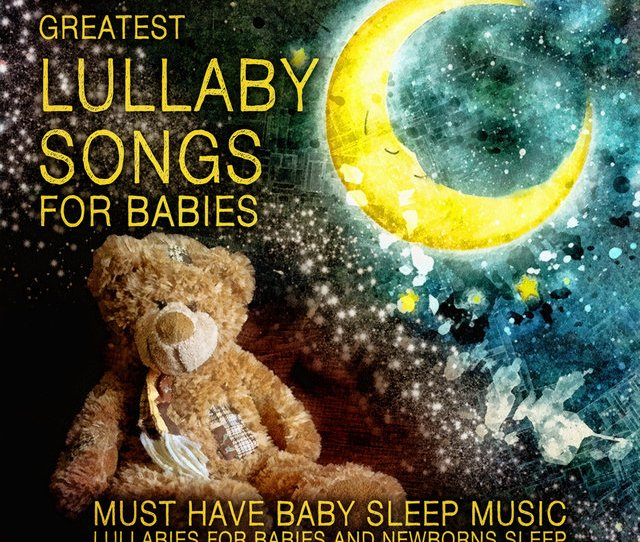 The Greatest Lullaby Songs For Babies Must Have Baby Sleep Music Lullabies For Babies
