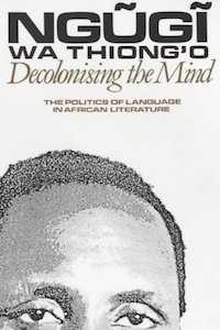 Decolonising the Mind - Ngugi Wa Thiong'o