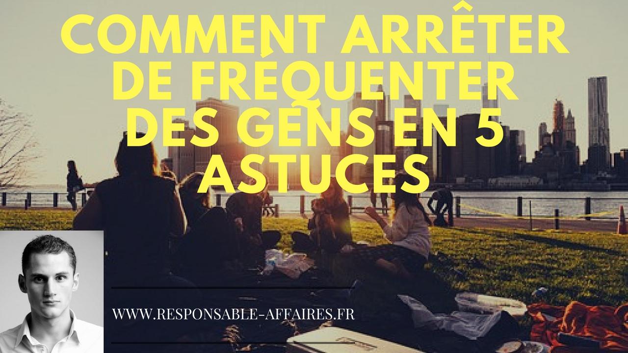 COMMENT ARRÊTER DE FRÉQUENTER DES GENS en 5 ASTUCES