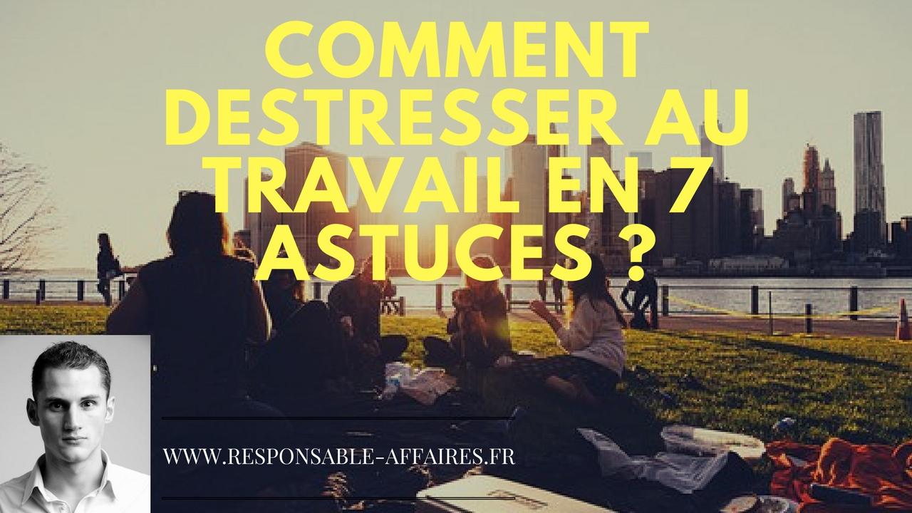 COMMENT DESTRESSER AU TRAVAIL EN 7 astuces ?
