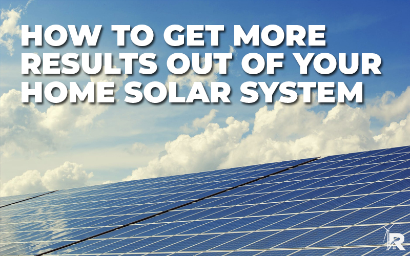 HOW TO GET MORE RESULTS OUT OF YOUR HOME SOLAR SYSTEM