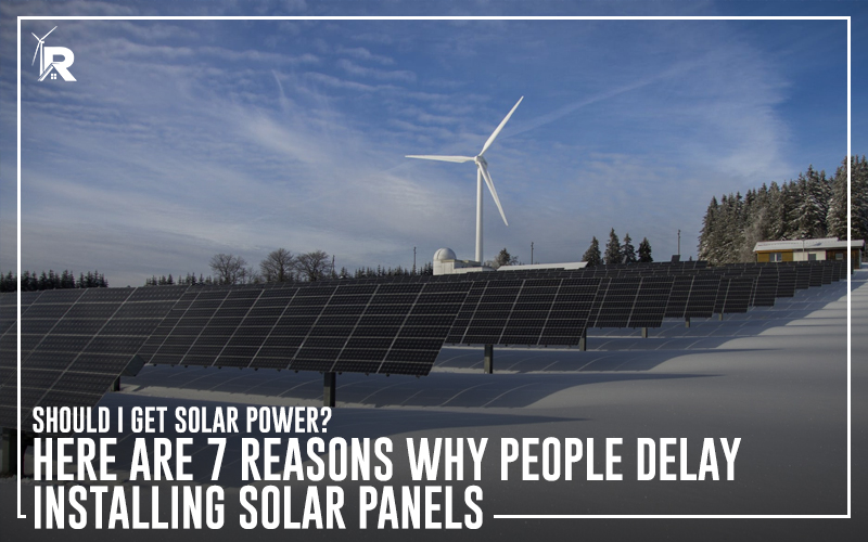 Should I Get Solar Power? Here Are 7 Reasons Why People Delay Installing Solar Panels