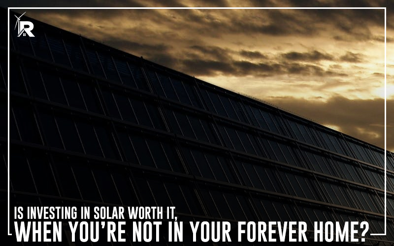 Is Investing in Solar Worth it, When You're Not in Your Forever Home?
