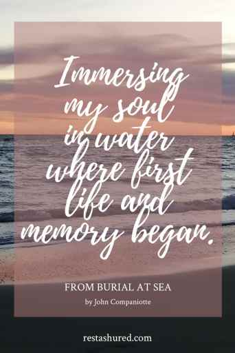 """""""Immersing my soul in water where first life and memory began."""" excerpt from Burial at Sea poem by John Companiotte"""