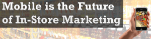 Mobile is the Future of In-Store Marketing
