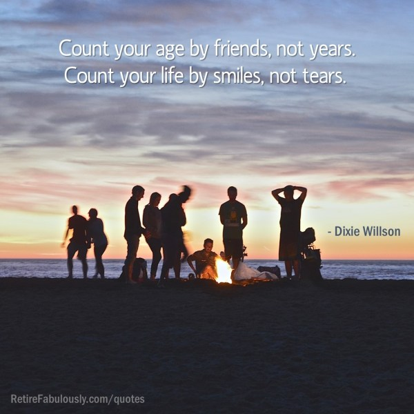 Count your age by friends, not years. Count your life by smiles, not tears. - Dixie Willson