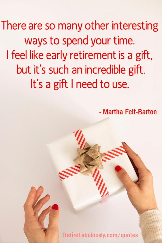 There are so many other interesting ways to spend your time. I feel like early retirement is a gift, but it's such an incredible gift. It's a gift I need to use. - Martha Felt-Barton