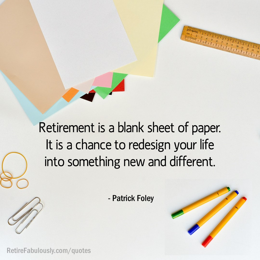 Retirement is a blank sheet of paper. It is a chance to redesign your life into something new and different. - Patrick Foley