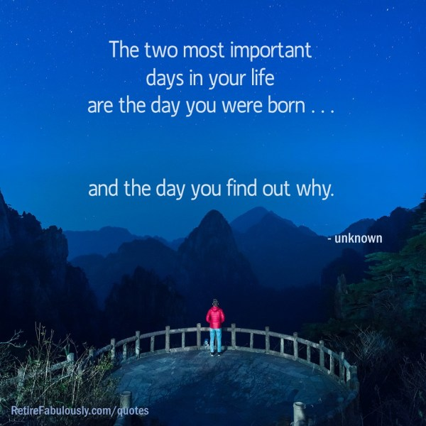 The two most important days in your life are the day you were born … and the day you find out why.