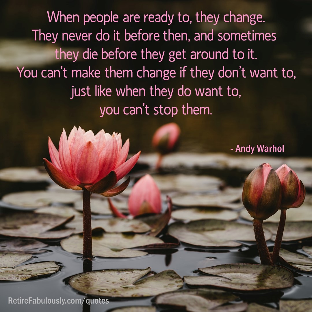 When people are ready to, they change. They never do it before then, and sometimes they die before they get around to it. You can't make them change if they don't want to, just like when they do want to, you can't stop them. - Andy Warhol
