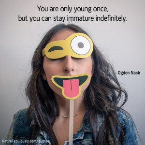 You are only young once, but you can stay immature indefinitely. - Ogden Nash